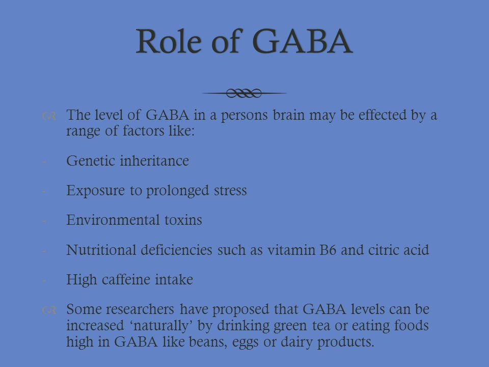 Role of GABA The level of GABA in a persons brain may be effected by a range of factors like: Genetic inheritance.