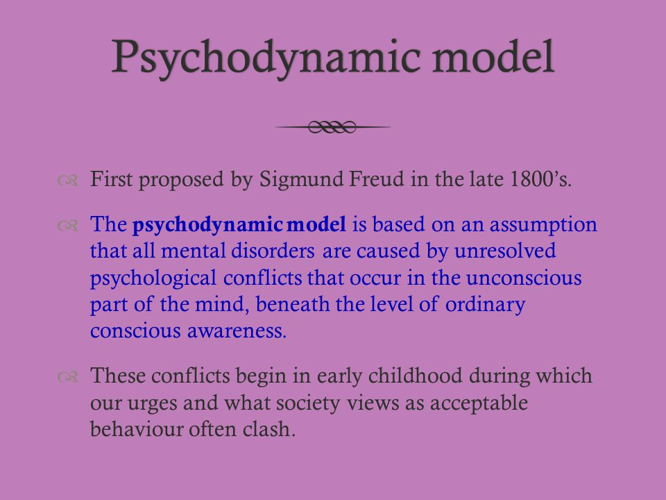 Psychodynamic model First proposed by Sigmund Freud in the late 1800's.