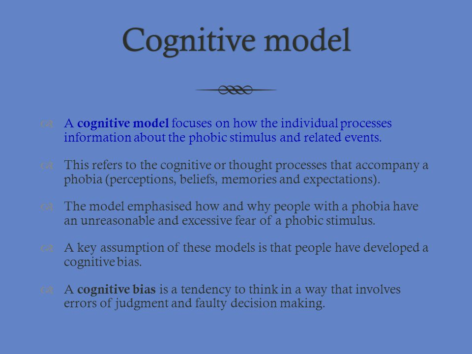 Cognitive model A cognitive model focuses on how the individual processes information about the phobic stimulus and related events.
