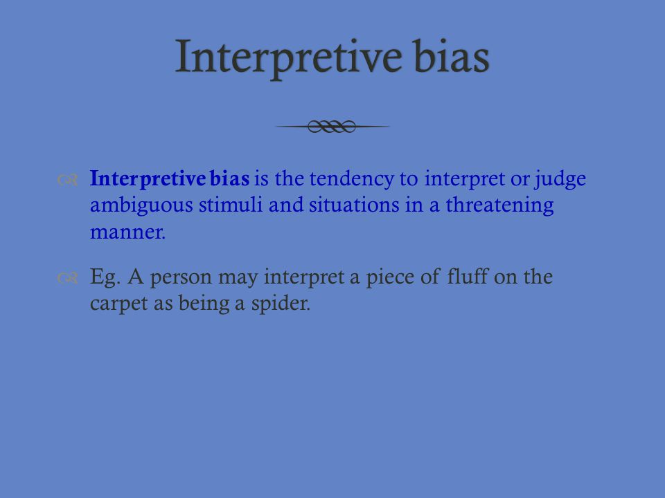 Interpretive bias Interpretive bias is the tendency to interpret or judge ambiguous stimuli and situations in a threatening manner.
