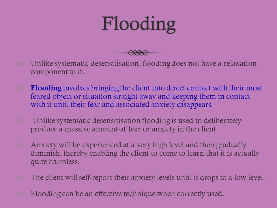 Flooding Unlike systematic desensitisation, flooding does not have a relaxation component to it.
