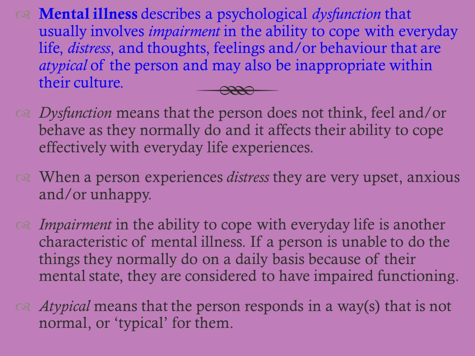 Mental illness describes a psychological dysfunction that usually involves impairment in the ability to cope with everyday life, distress, and thoughts, feelings and/or behaviour that are atypical of the person and may also be inappropriate within their culture.