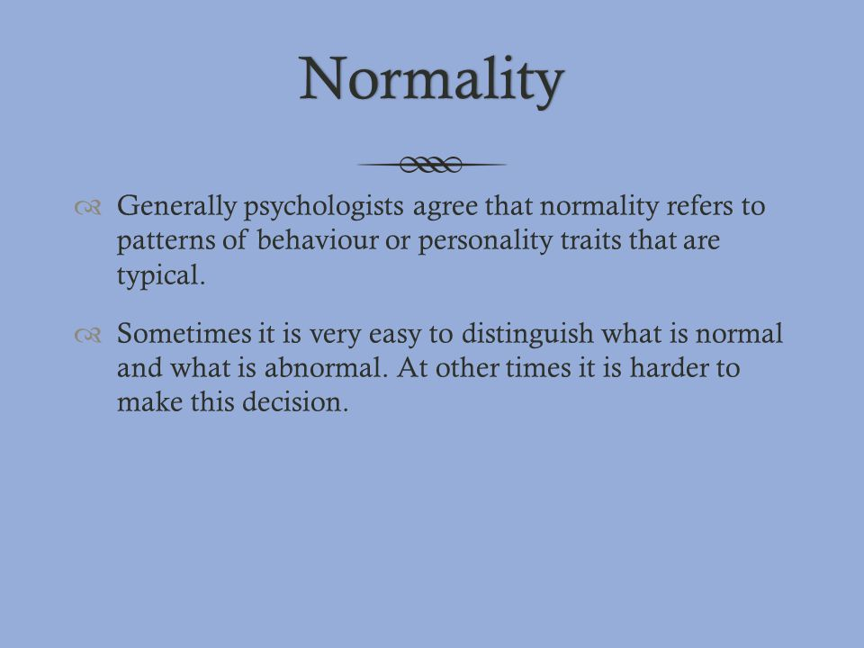 Normality Generally psychologists agree that normality refers to patterns of behaviour or personality traits that are typical.