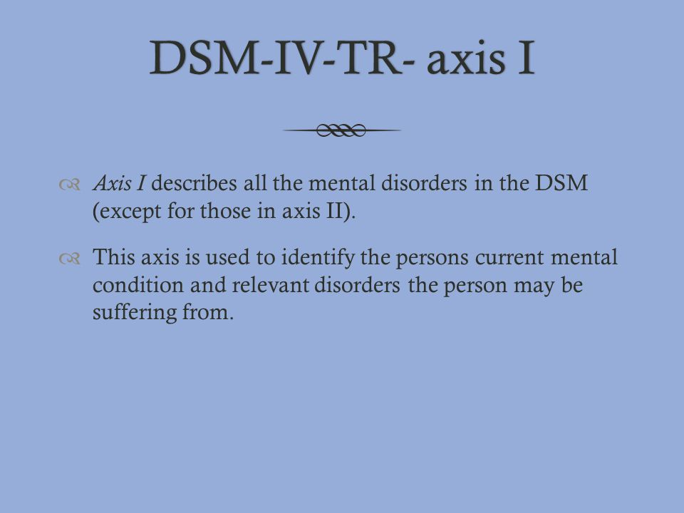 DSM-IV-TR- axis I Axis I describes all the mental disorders in the DSM (except for those in axis II).
