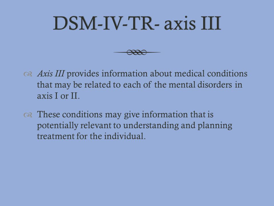 DSM-IV-TR- axis III Axis III provides information about medical conditions that may be related to each of the mental disorders in axis I or II.