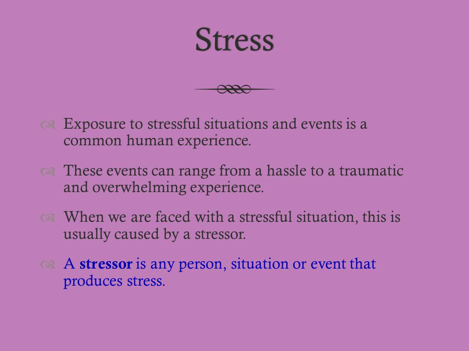 Stress Exposure to stressful situations and events is a common human experience.
