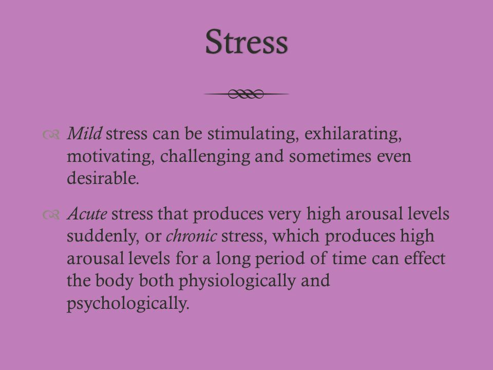 Stress Mild stress can be stimulating, exhilarating, motivating, challenging and sometimes even desirable.
