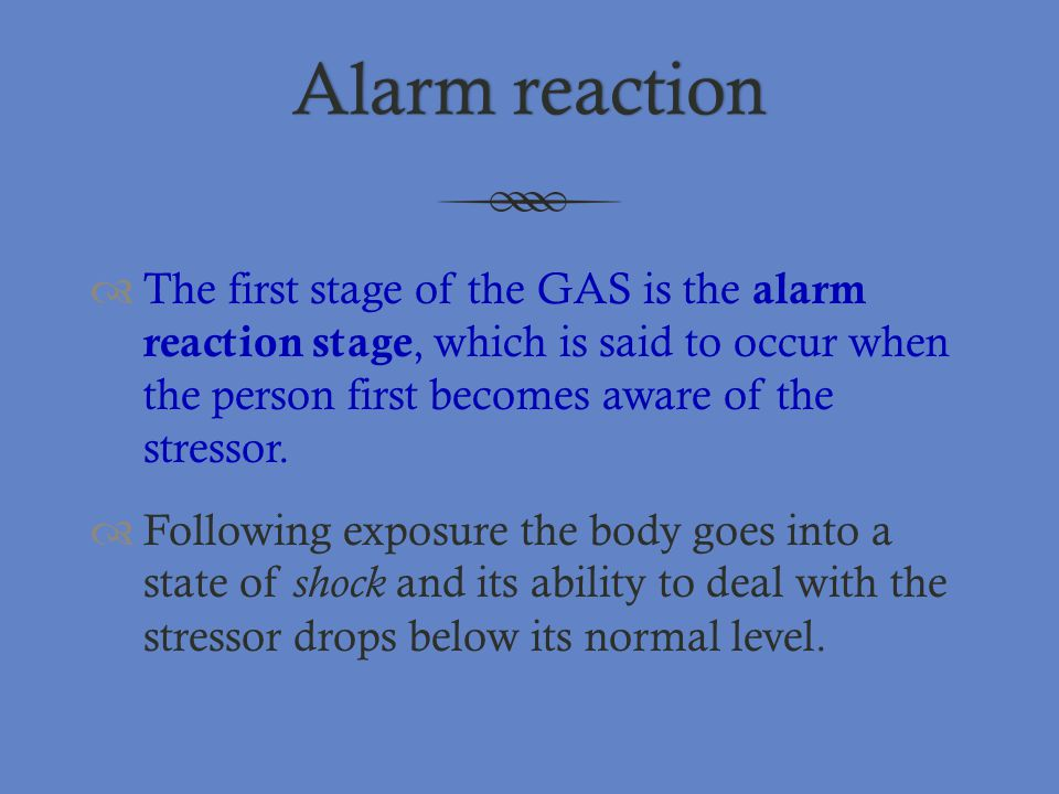 Alarm reaction The first stage of the GAS is the alarm reaction stage, which is said to occur when the person first becomes aware of the stressor.