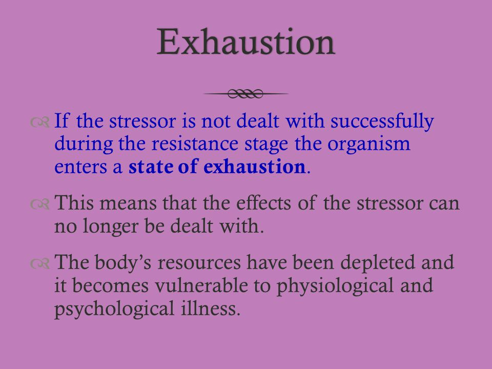 Exhaustion If the stressor is not dealt with successfully during the resistance stage the organism enters a state of exhaustion.