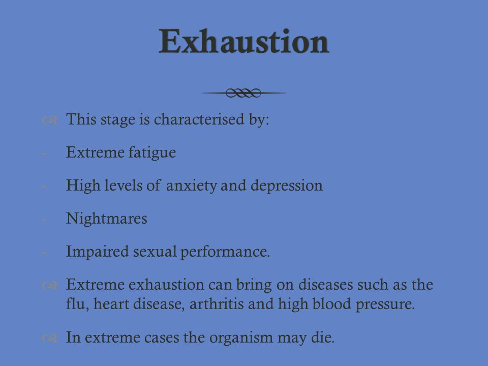 Exhaustion This stage is characterised by: Extreme fatigue