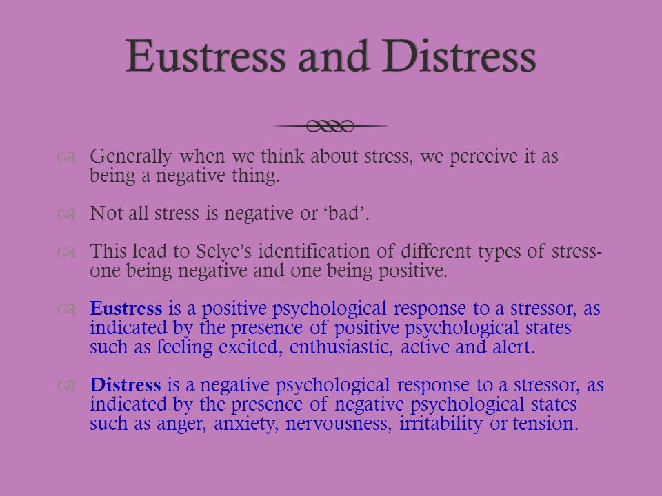 Eustress and Distress Generally when we think about stress, we perceive it as being a negative thing.