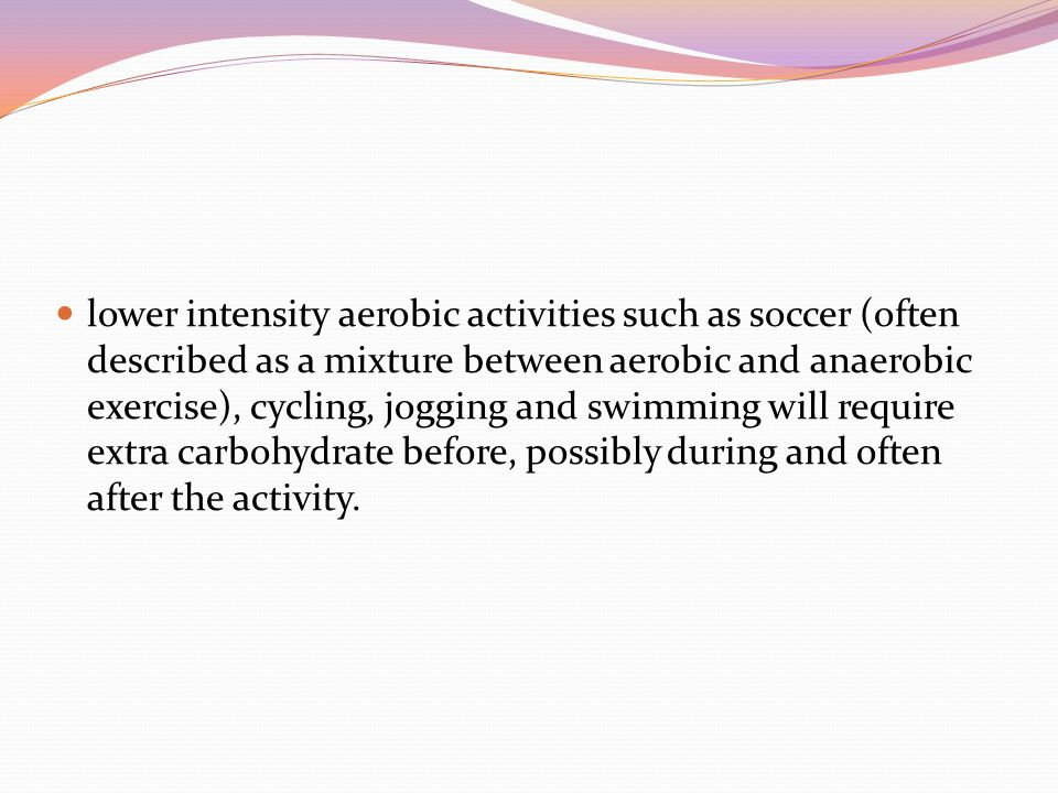 lower intensity aerobic activities such as soccer (often described as a mixture between aerobic and anaerobic exercise), cycling, jogging and swimming will require extra carbohydrate before, possibly during and often after the activity.