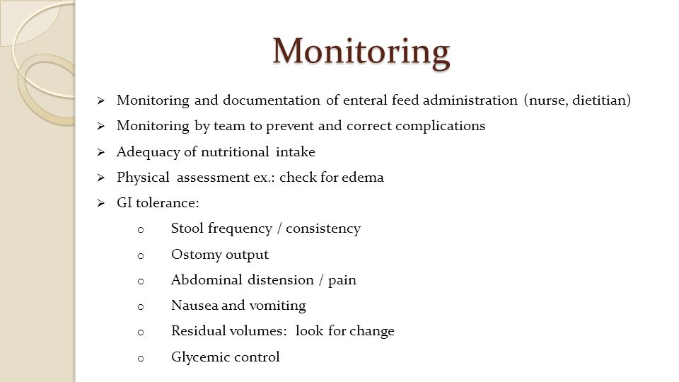 Monitoring Monitoring and documentation of enteral feed administration (nurse, dietitian) Monitoring by team to prevent and correct complications.