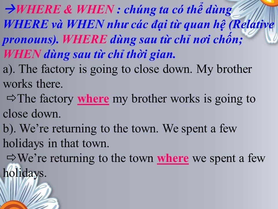 WHERE & WHEN : chúng ta có thể dùng WHERE và WHEN như các đại từ quan hệ (Relative pronouns). WHERE dùng sau từ chỉ nơi chốn; WHEN dùng sau từ chỉ thời gian.