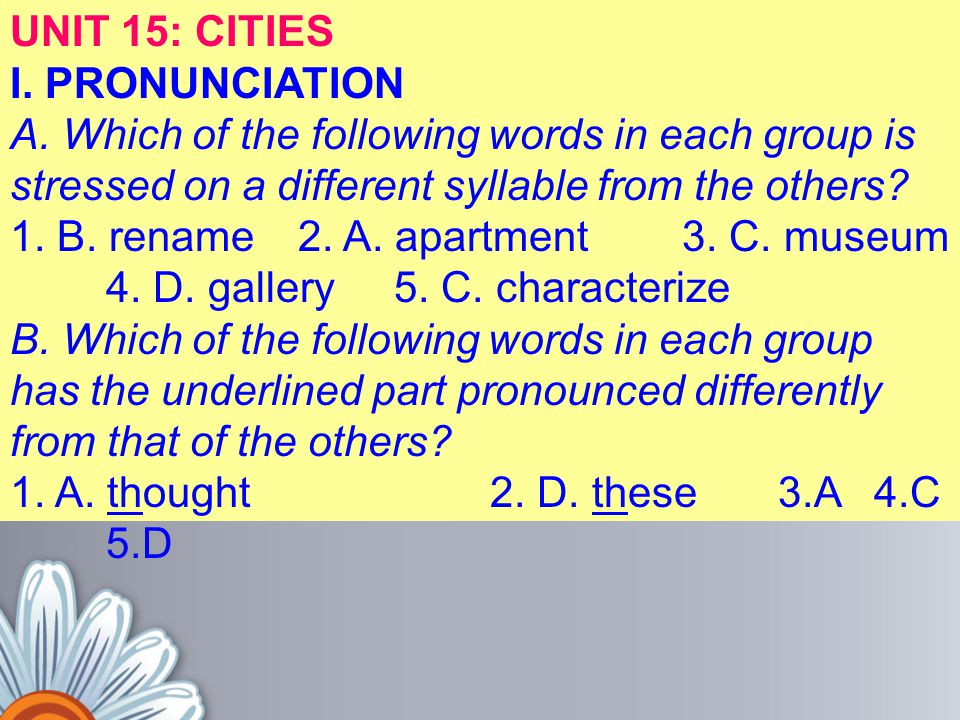 UNIT 15: CITIES I. PRONUNCIATION. A. Which of the following words in each group is stressed on a different syllable from the others