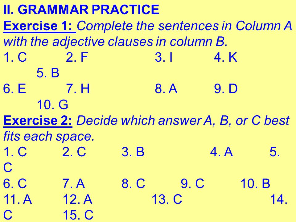 II. GRAMMAR PRACTICE Exercise 1: Complete the sentences in Column A with the adjective clauses in column B.