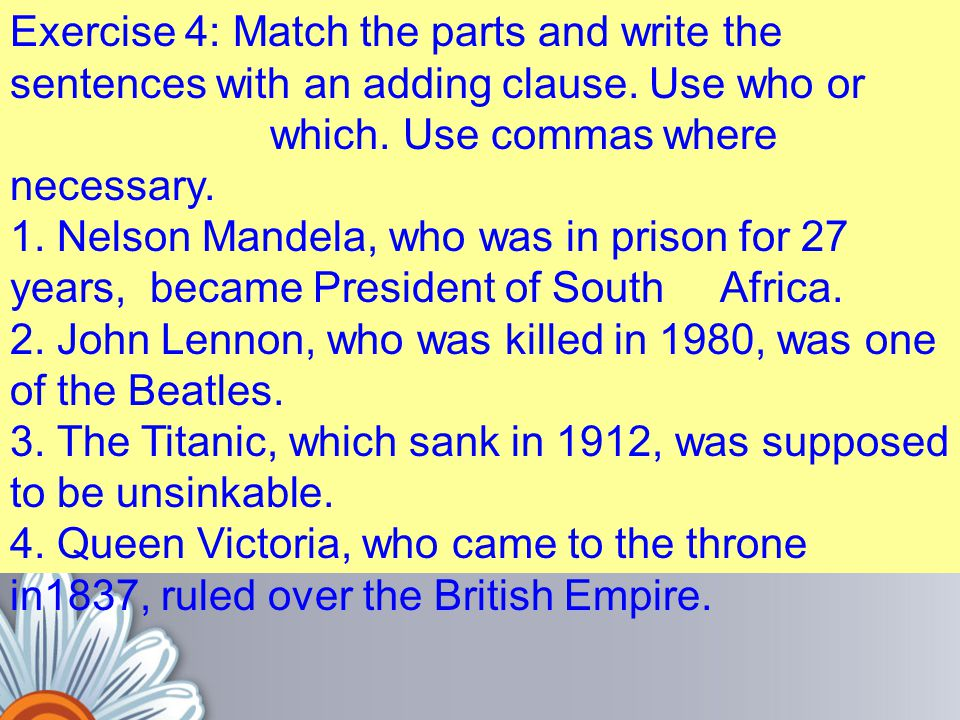 Exercise 4: Match the parts and write the sentences with an adding clause. Use who or