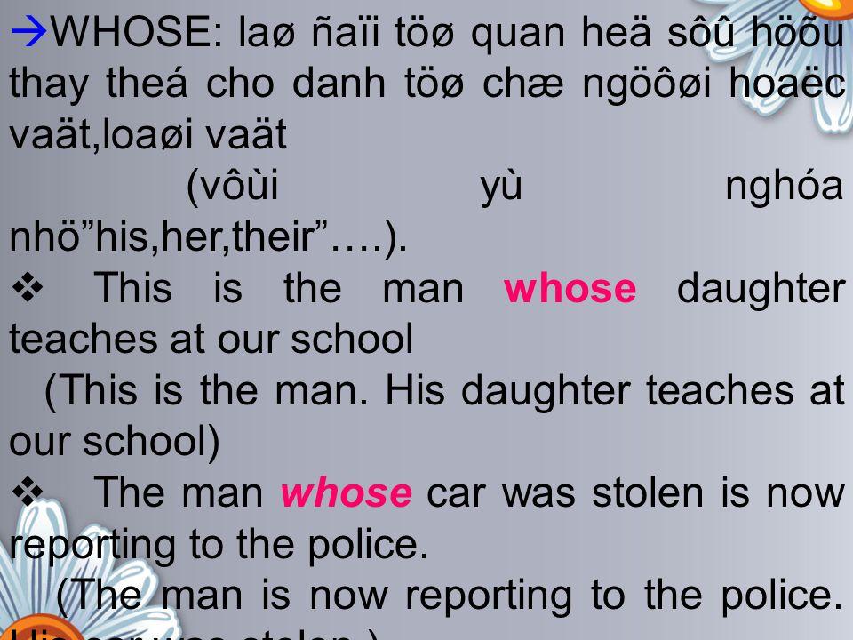WHOSE: laø ñaïi töø quan heä sôû höõu thay theá cho danh töø chæ ngöôøi hoaëc vaät,loaøi vaät