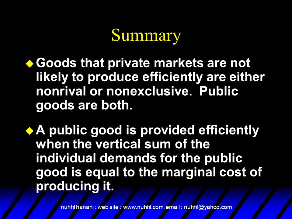 Summary Goods that private markets are not likely to produce efficiently are either nonrival or nonexclusive. Public goods are both.