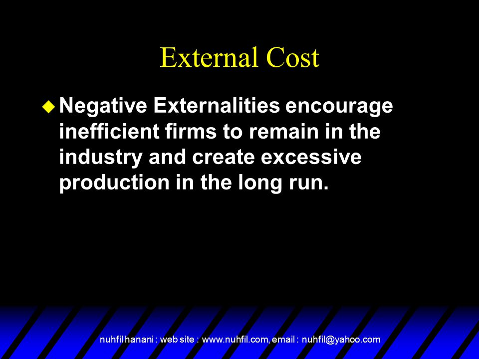 External Cost Negative Externalities encourage inefficient firms to remain in the industry and create excessive production in the long run.