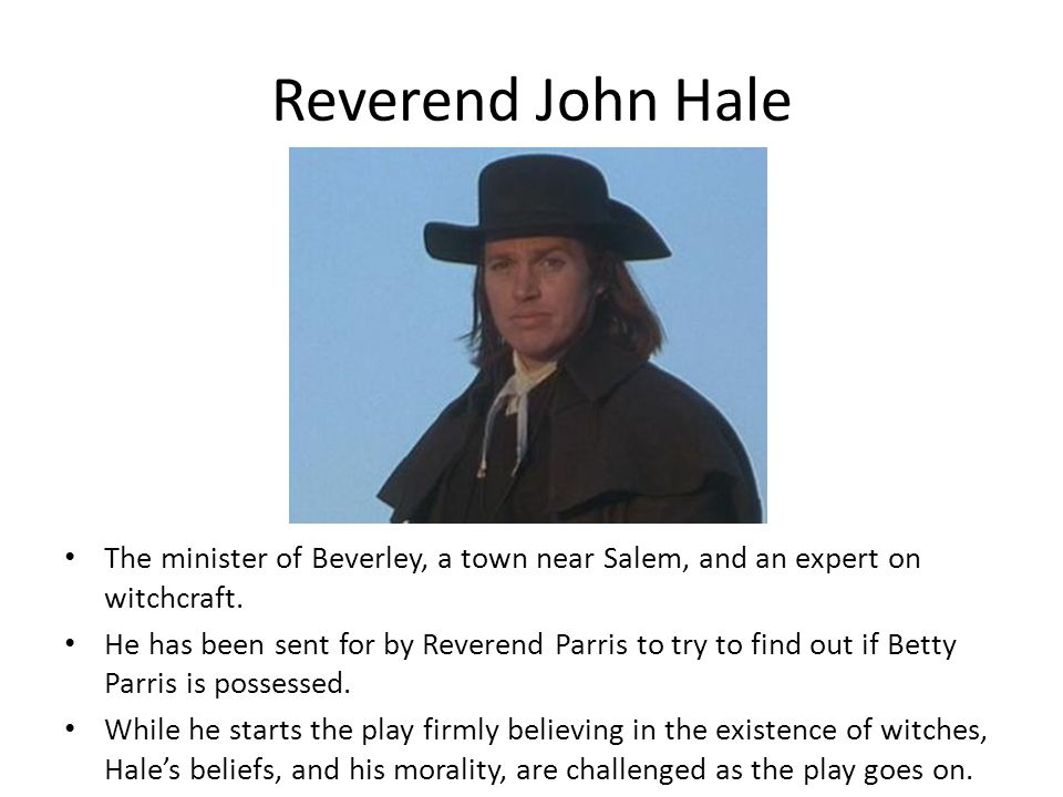 Reverend John Hale The minister of Beverley, a town near Salem, and an expert on witchcraft.