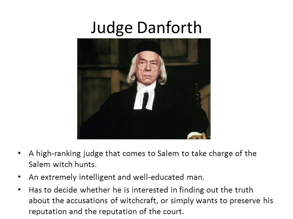 Judge Danforth A high-ranking judge that comes to Salem to take charge of the Salem witch hunts. An extremely intelligent and well-educated man.