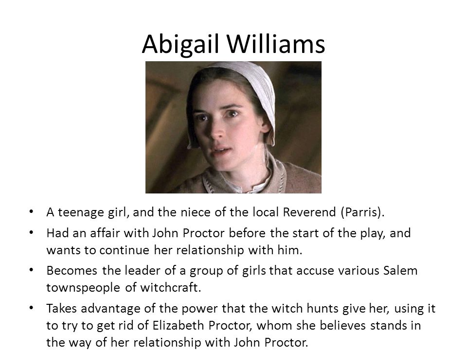 Abigail Williams A teenage girl, and the niece of the local Reverend (Parris).