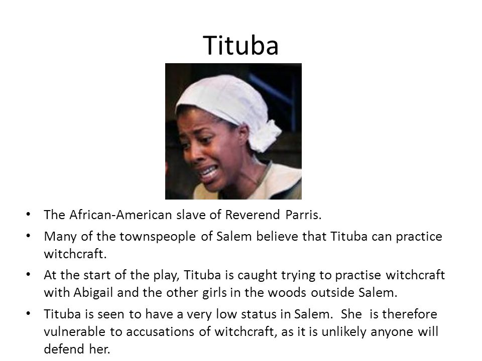 Tituba The African-American slave of Reverend Parris.