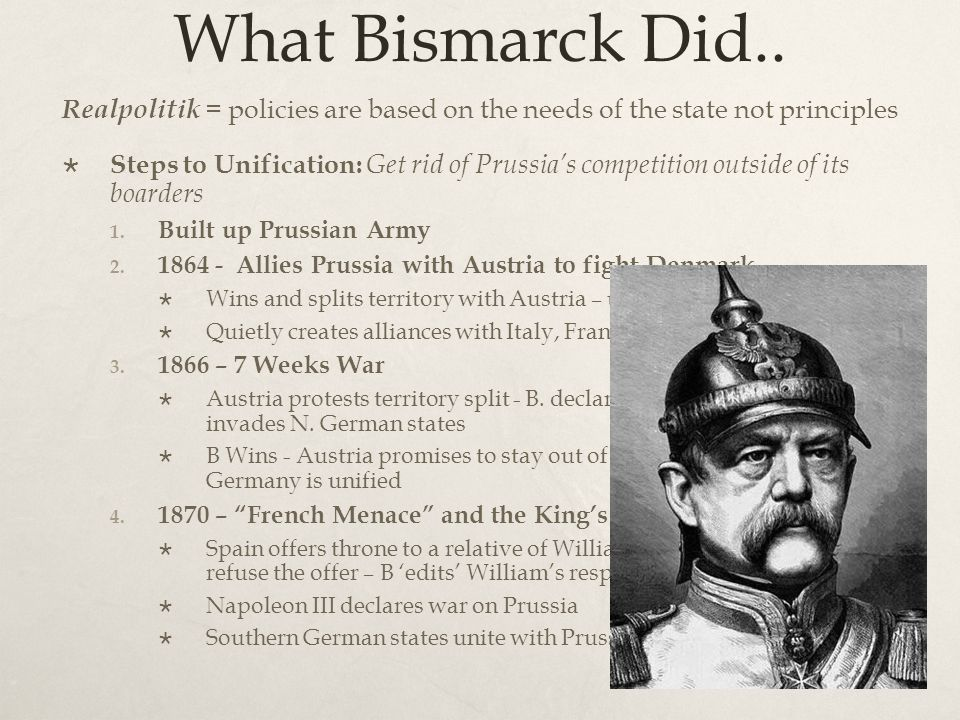 What Bismarck Did.. Realpolitik = policies are based on the needs of the state not principles.