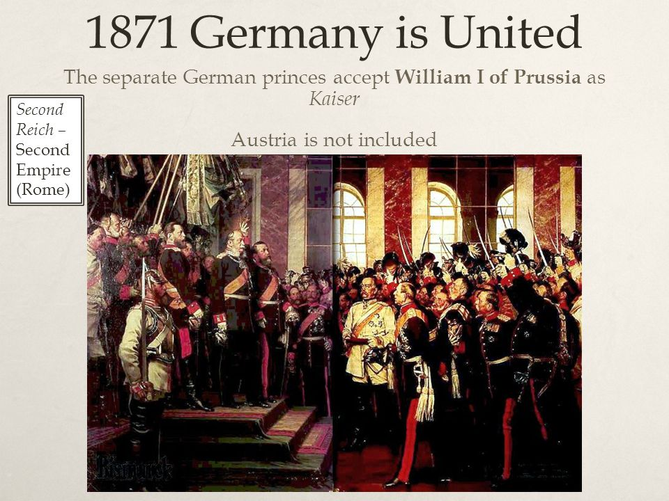 1871 Germany is United The separate German princes accept William I of Prussia as Kaiser Austria is not included