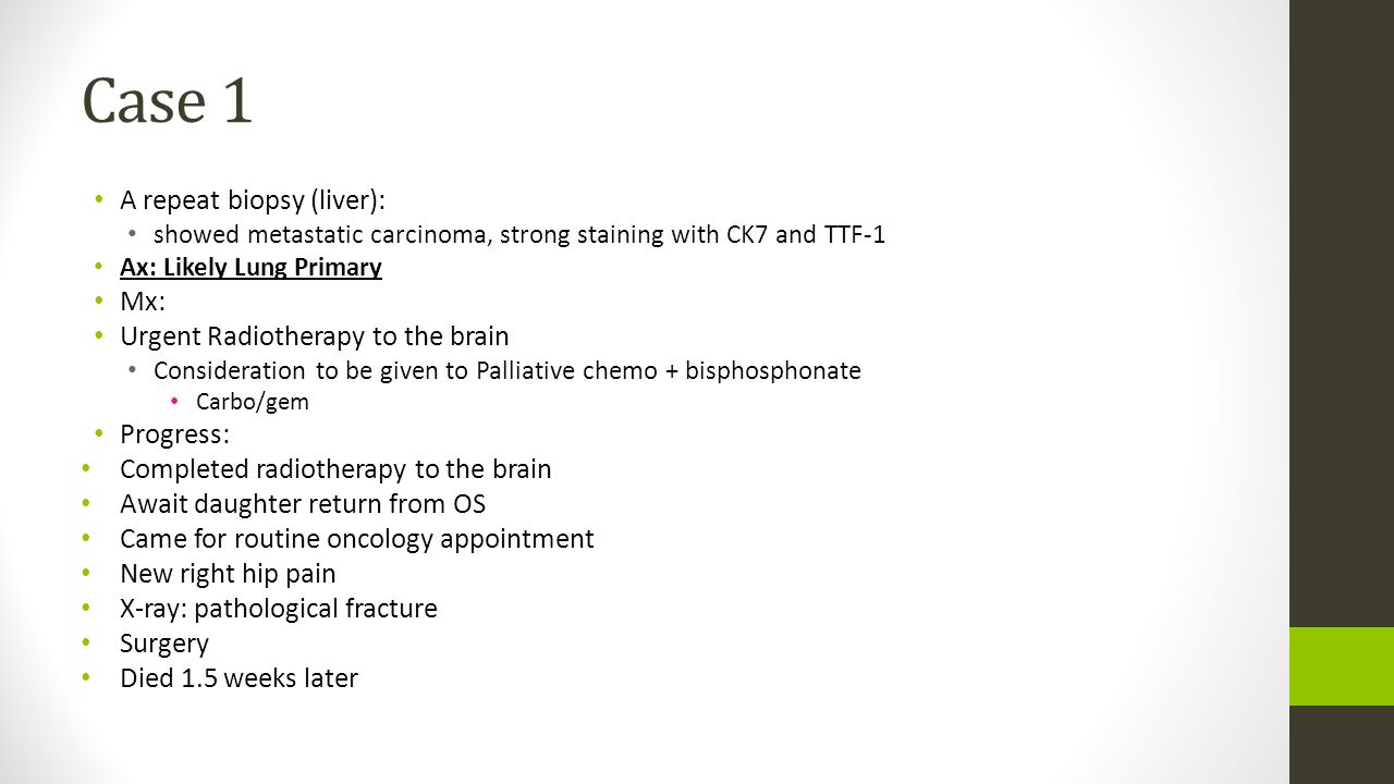 Case 1 A repeat biopsy (liver): Mx: Urgent Radiotherapy to the brain