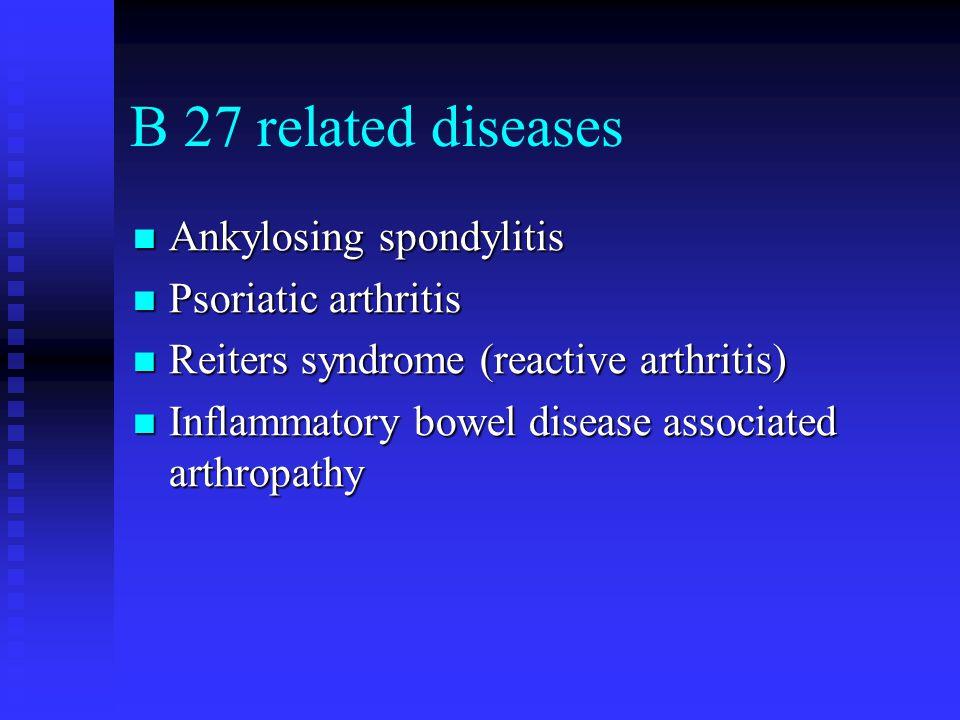 B 27 related diseases Ankylosing spondylitis Psoriatic arthritis