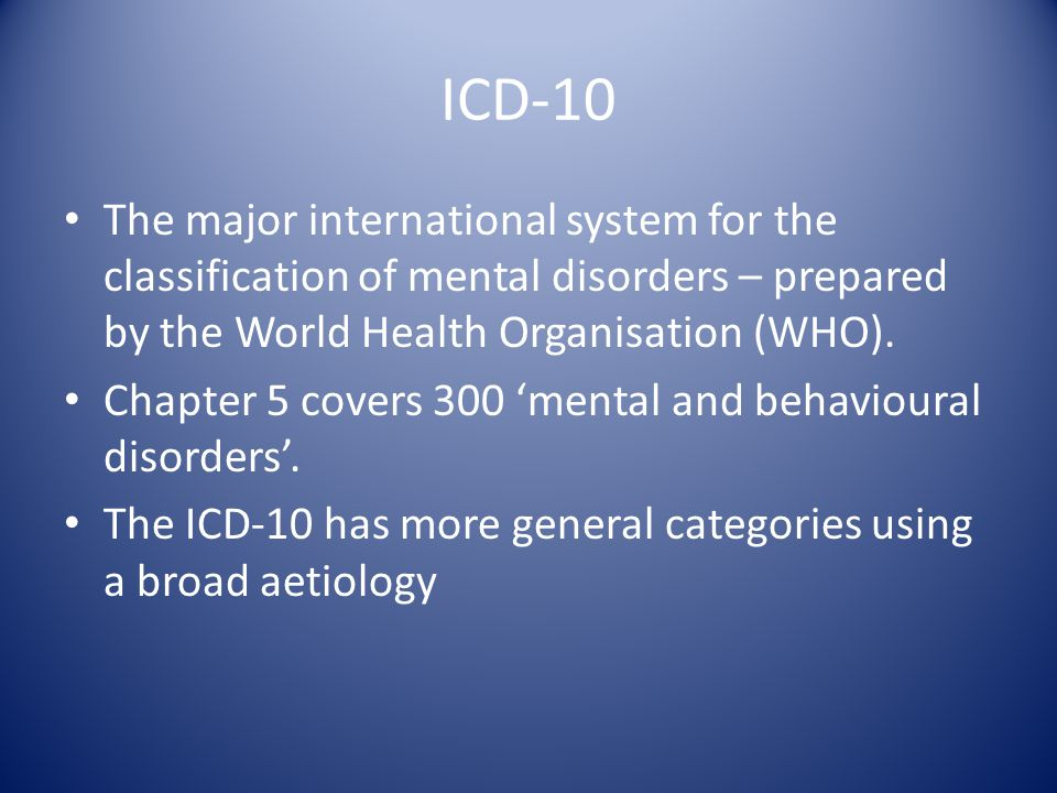 ICD-10 The major international system for the classification of mental disorders – prepared by the World Health Organisation (WHO).