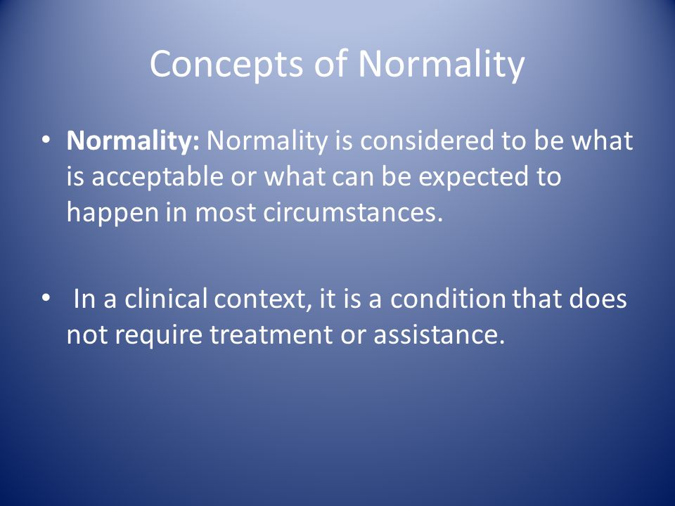 Concepts of Normality Normality: Normality is considered to be what is acceptable or what can be expected to happen in most circumstances.