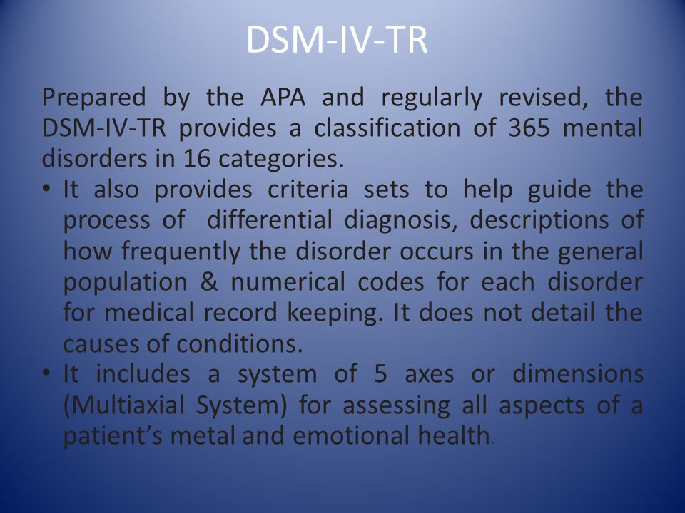 DSM-IV-TR Prepared by the APA and regularly revised, the DSM-IV-TR provides a classification of 365 mental disorders in 16 categories.