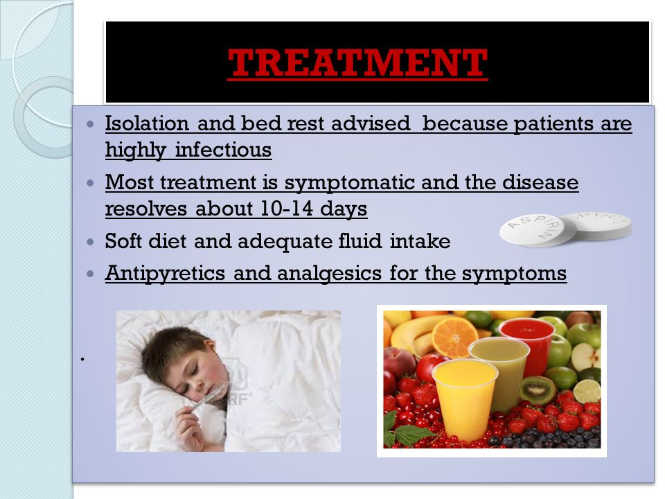 TREATMENT Isolation and bed rest advised because patients are highly infectious.