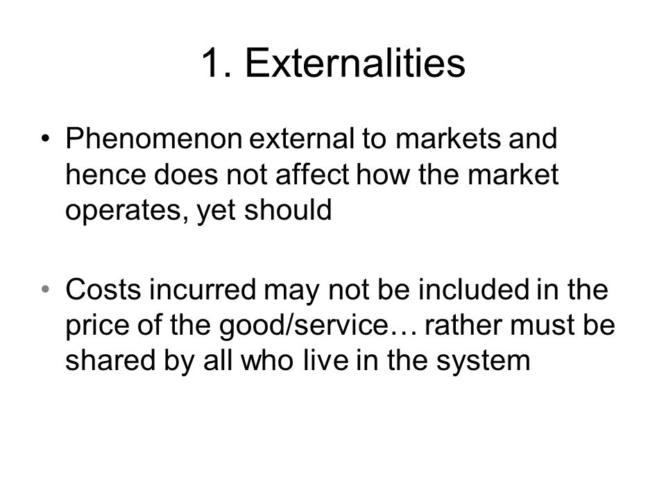 1. Externalities Phenomenon external to markets and hence does not affect how the market operates, yet should.