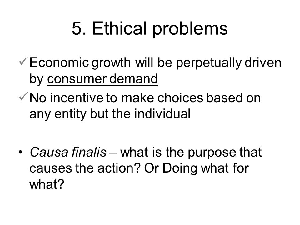 5. Ethical problems Economic growth will be perpetually driven by consumer demand.