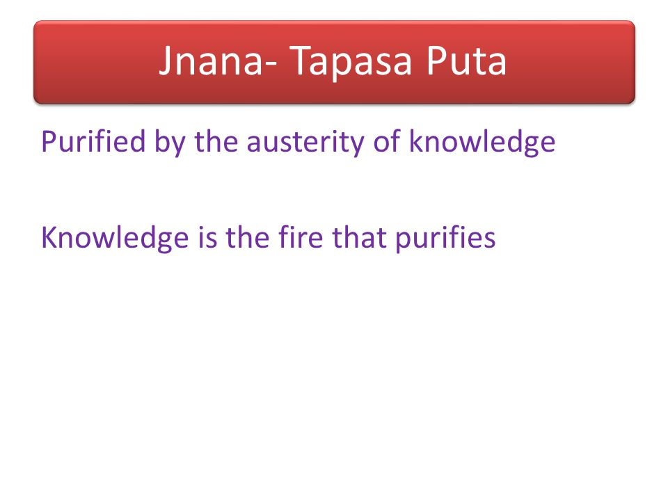 Jnana- Tapasa Puta Purified by the austerity of knowledge Knowledge is the fire that purifies