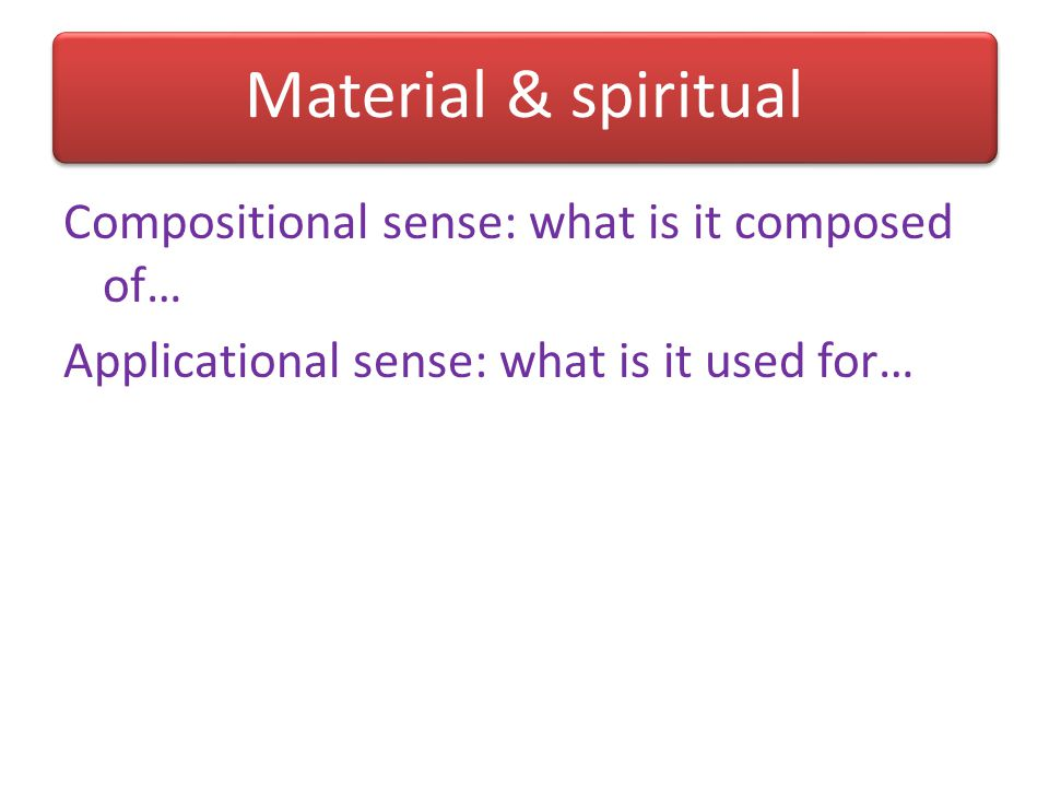 Material & spiritual Compositional sense: what is it composed of… Applicational sense: what is it used for…