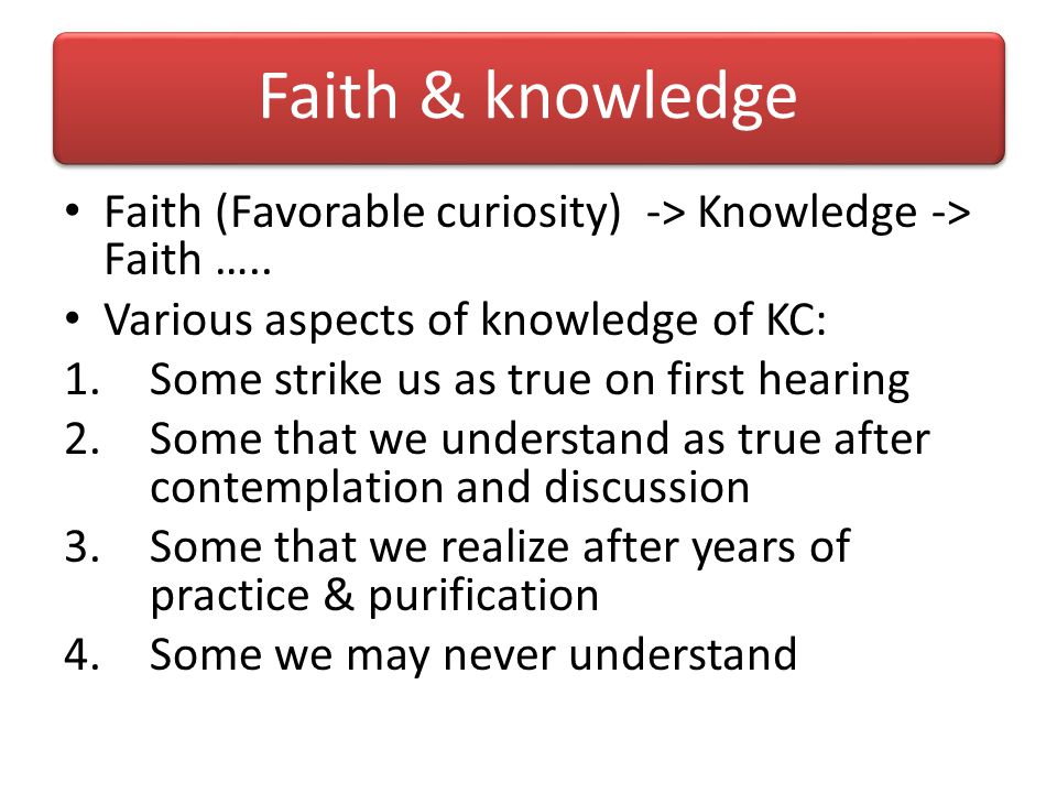 Faith & knowledge Faith (Favorable curiosity) -> Knowledge -> Faith ….. Various aspects of knowledge of KC: