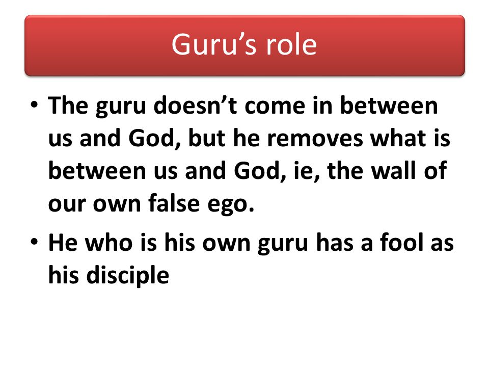 Guru's role The guru doesn't come in between us and God, but he removes what is between us and God, ie, the wall of our own false ego.