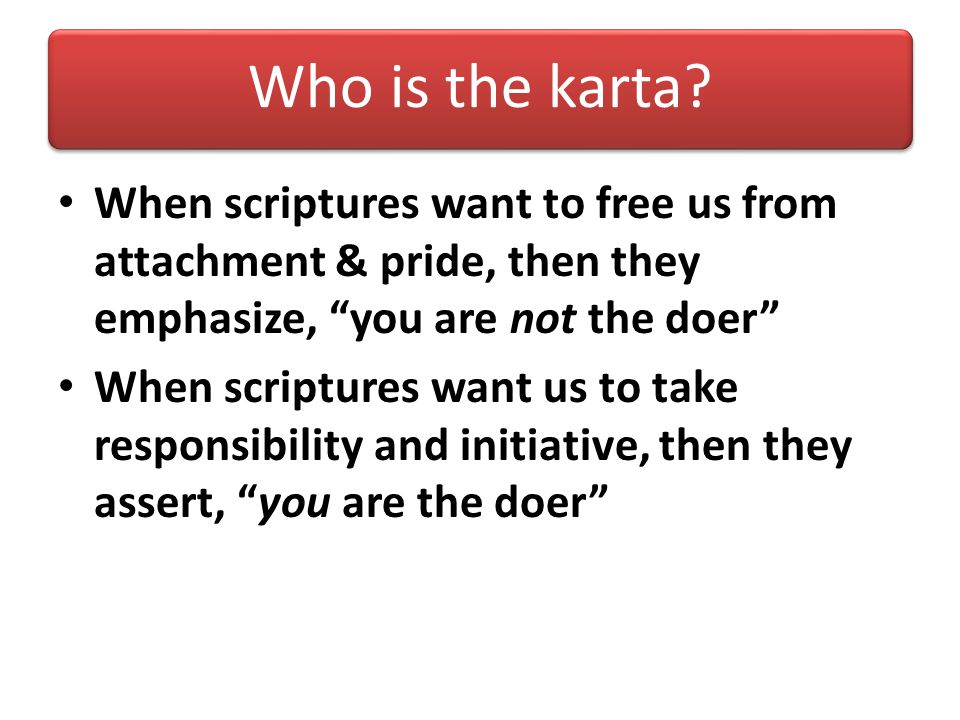 Who is the karta When scriptures want to free us from attachment & pride, then they emphasize, you are not the doer