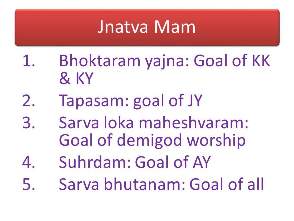 Jnatva Mam Bhoktaram yajna: Goal of KK & KY Tapasam: goal of JY