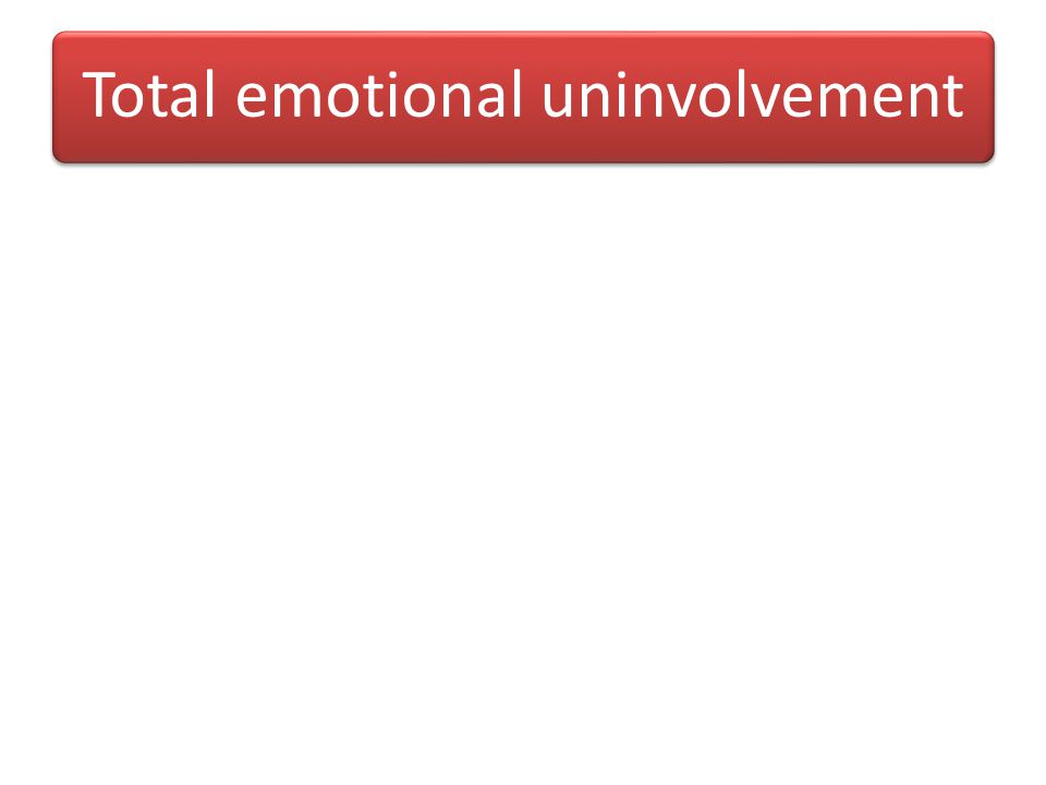 Total emotional uninvolvement