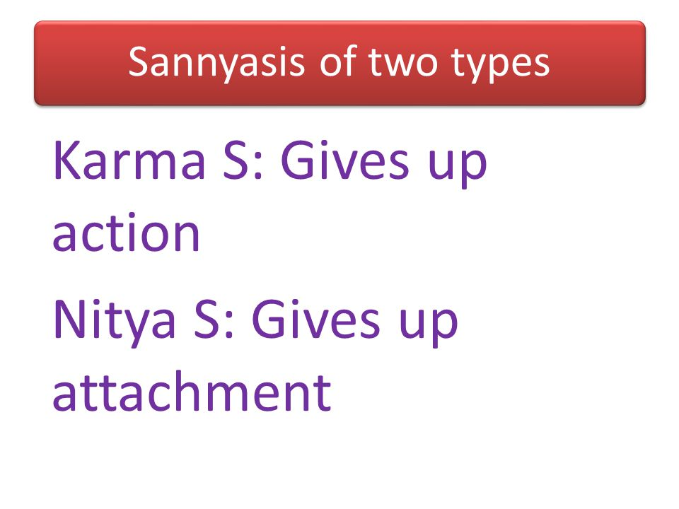 Karma S: Gives up action Nitya S: Gives up attachment