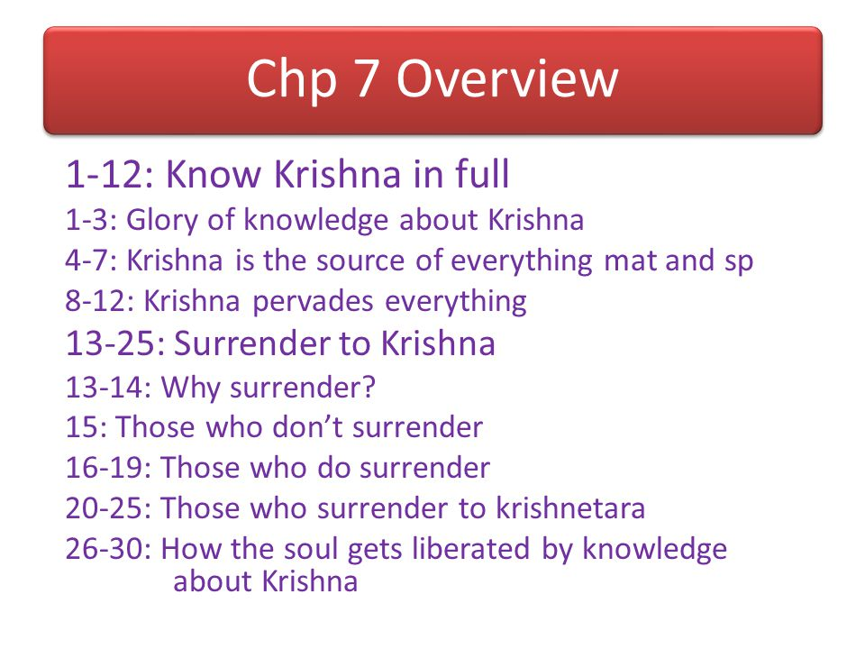 Chp 7 Overview 1-12: Know Krishna in full 13-25: Surrender to Krishna