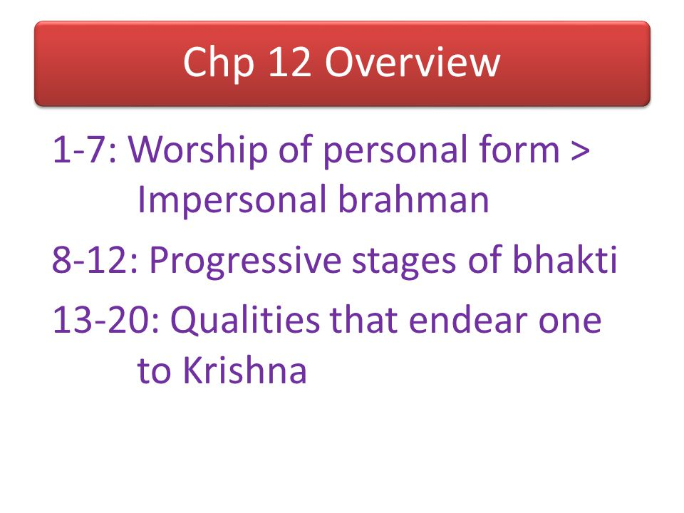 Chp 12 Overview 1-7: Worship of personal form > Impersonal brahman 8-12: Progressive stages of bhakti 13-20: Qualities that endear one to Krishna