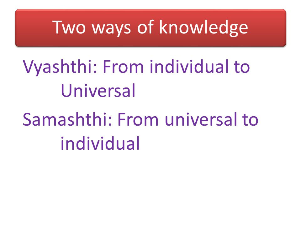 Two ways of knowledge Vyashthi: From individual to Universal Samashthi: From universal to individual