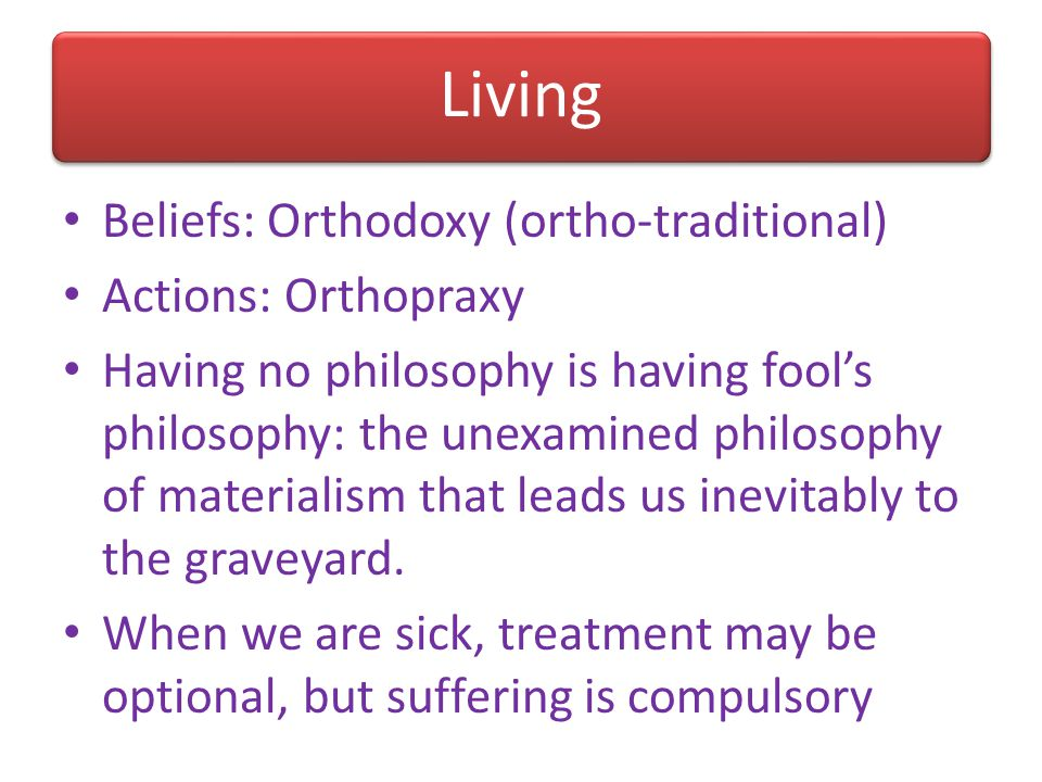 Living Beliefs: Orthodoxy (ortho-traditional) Actions: Orthopraxy